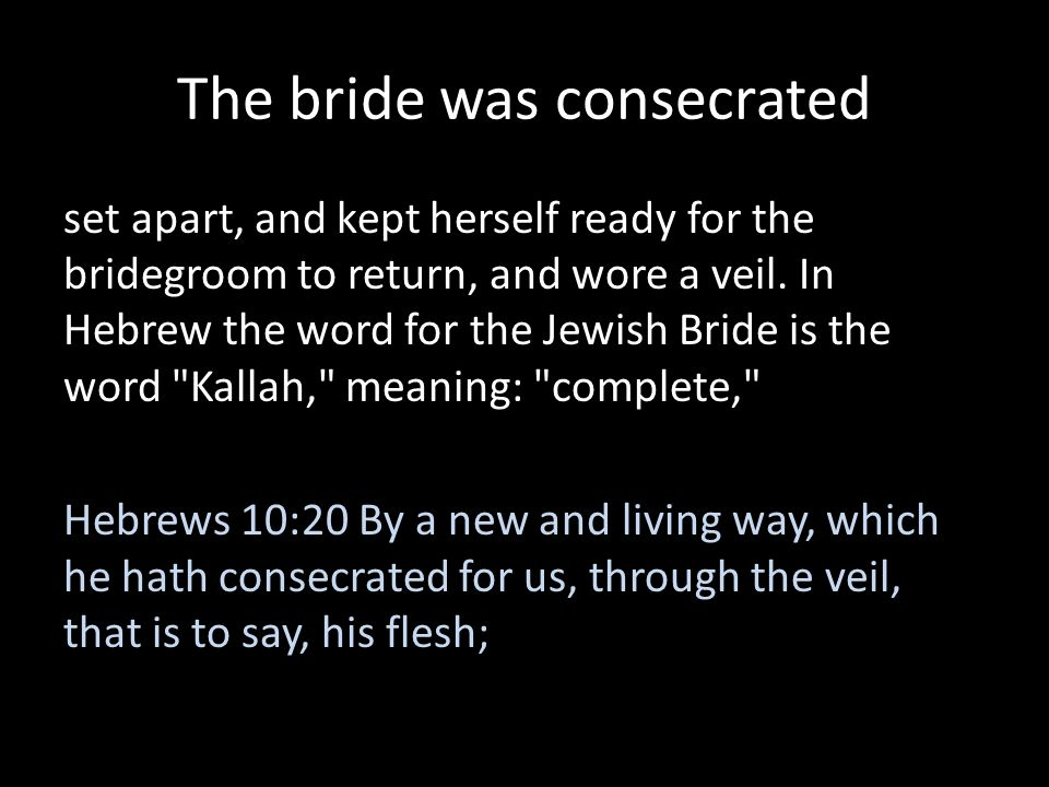 The bride was consecrated set apart, and kept herself ready for the bridegroom to return, and wore a veil. In Hebrew the word for the Jewish Bride is
