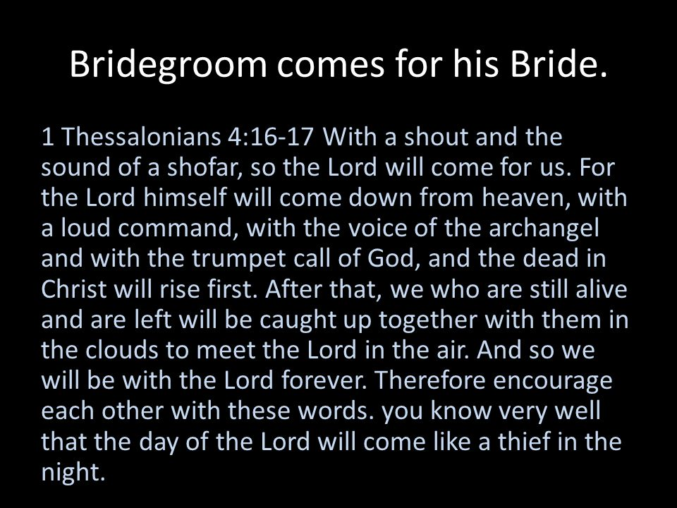 Bridegroom comes for his Bride. 1 Thessalonians 4:16-17 With a shout and the sound of a shofar, so the Lord will come for us. For the Lord himself wil