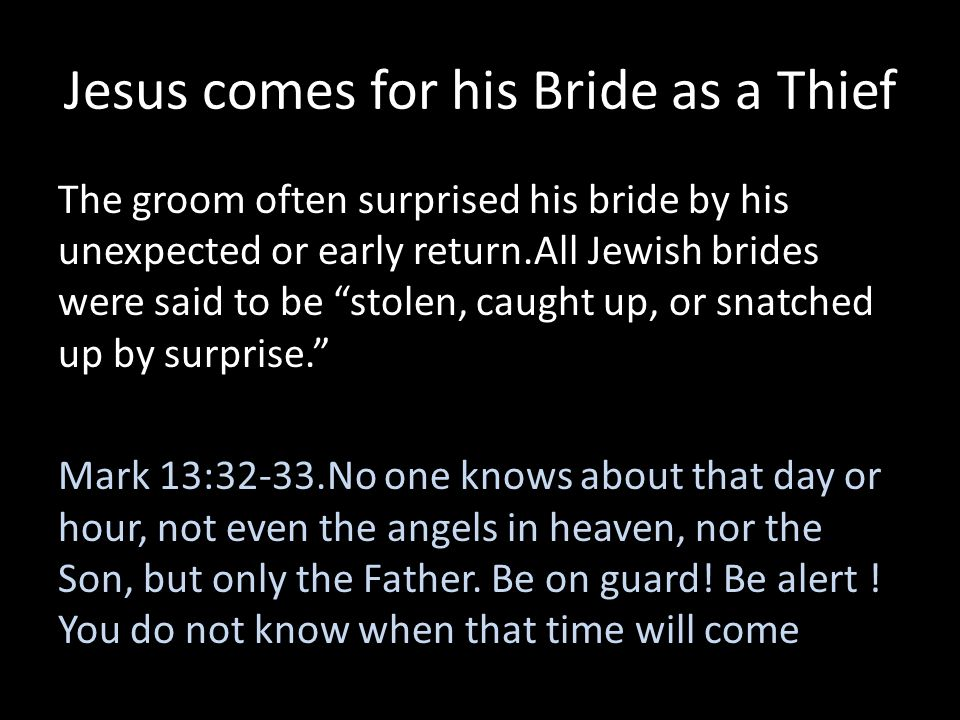 Jesus comes for his Bride as a Thief The groom often surprised his bride by his unexpected or early return.All Jewish brides were said to be stolen, c