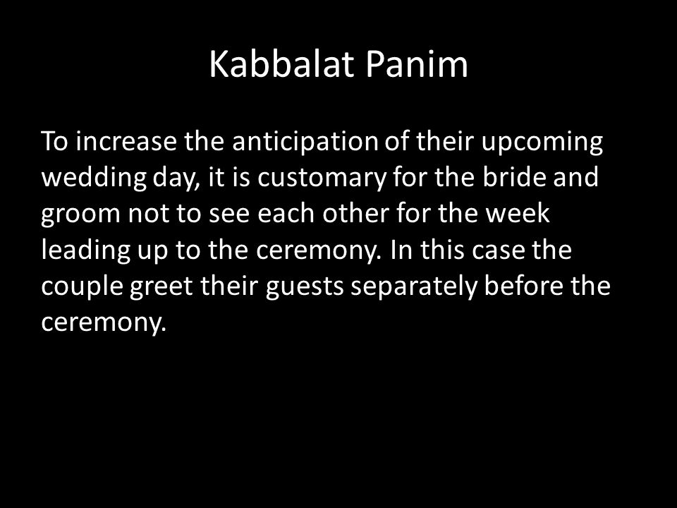 Kabbalat Panim To increase the anticipation of their upcoming wedding day, it is customary for the bride and groom not to see each other for the week