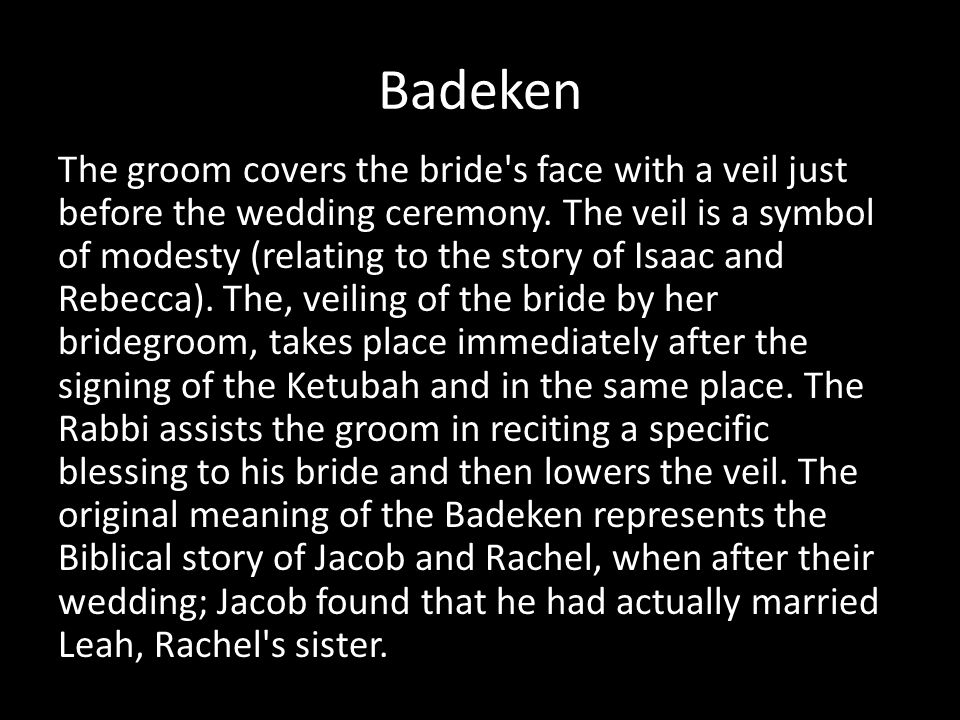 Badeken The groom covers the bride's face with a veil just before the wedding ceremony. The veil is a symbol of modesty (relating to the story of Isaa