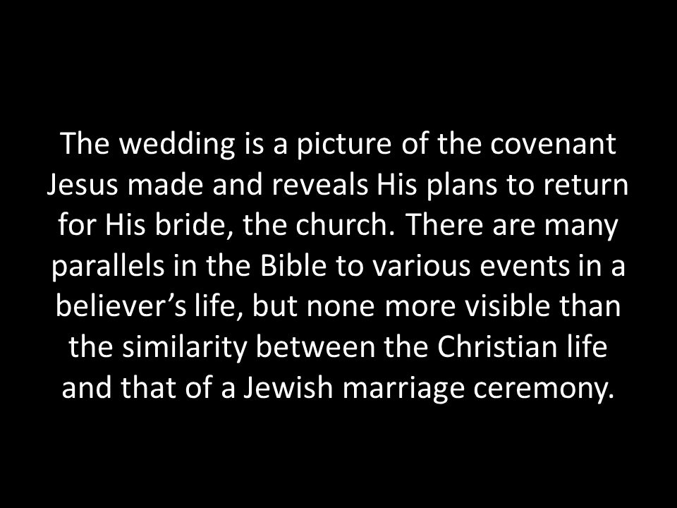 The wedding is a picture of the covenant Jesus made and reveals His plans to return for His bride, the church. There are many parallels in the Bible t