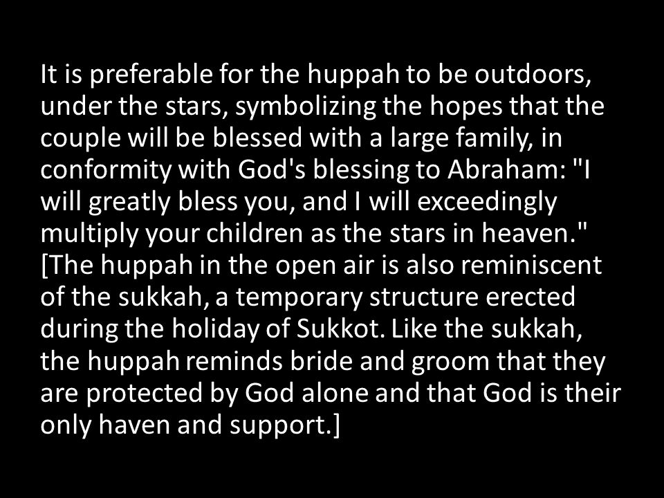 It is preferable for the huppah to be outdoors, under the stars, symbolizing the hopes that the couple will be blessed with a large family, in conform