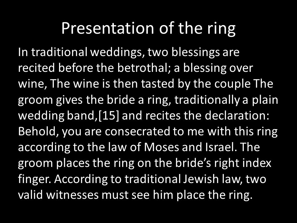 Presentation of the ring In traditional weddings, two blessings are recited before the betrothal; a blessing over wine, The wine is then tasted by the