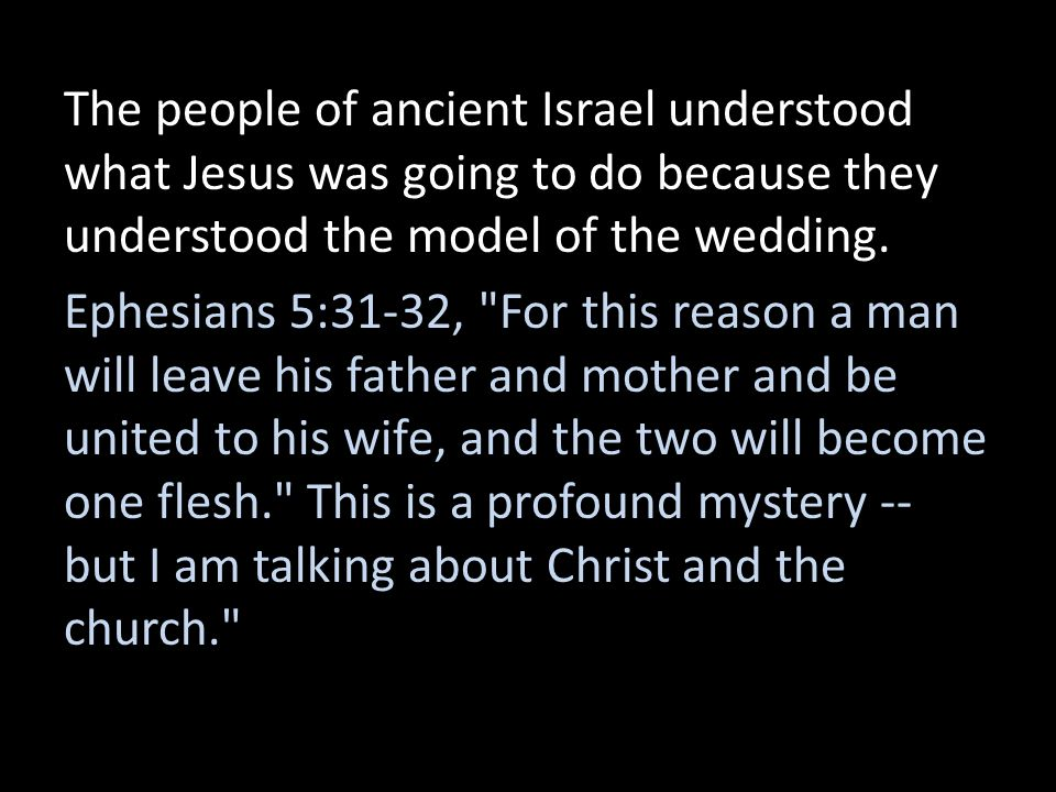 The people of ancient Israel understood what Jesus was going to do because they understood the model of the wedding. Ephesians 5:31-32,