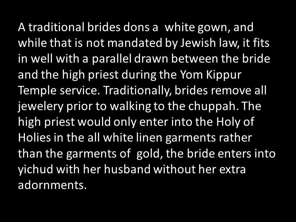A traditional brides dons a white gown, and while that is not mandated by Jewish law, it fits in well with a parallel drawn between the bride and the