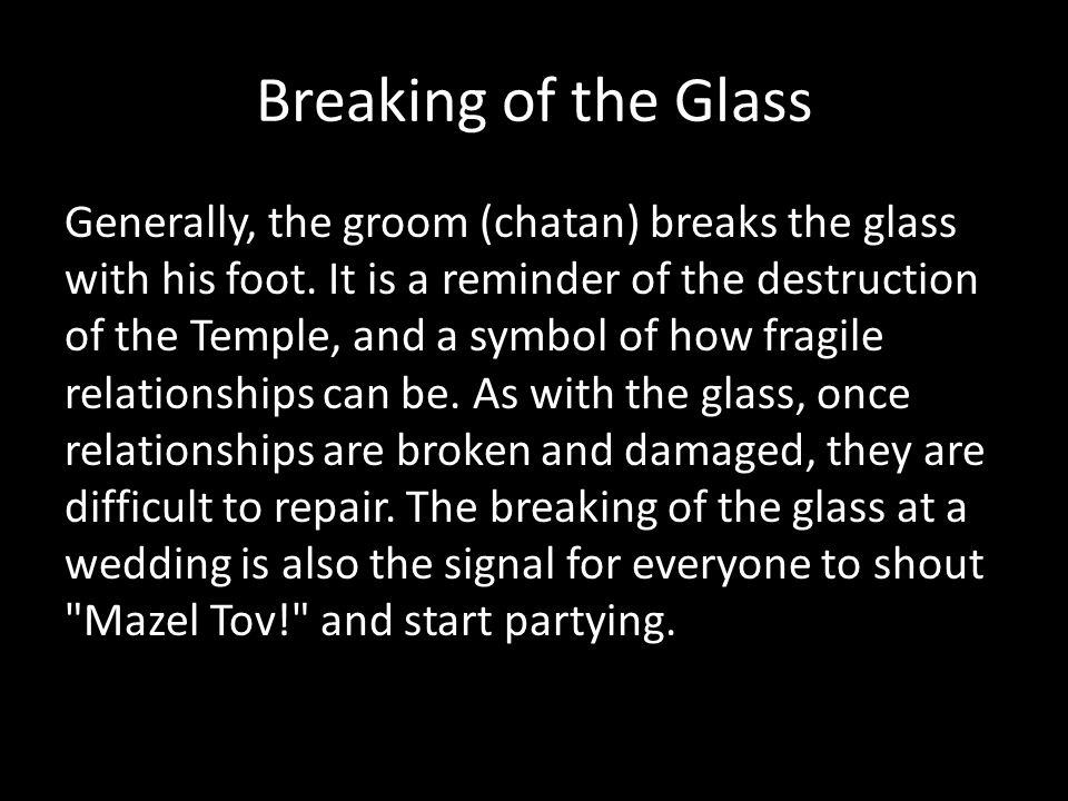 Breaking of the Glass Generally, the groom (chatan) breaks the glass with his foot. It is a reminder of the destruction of the Temple, and a symbol of