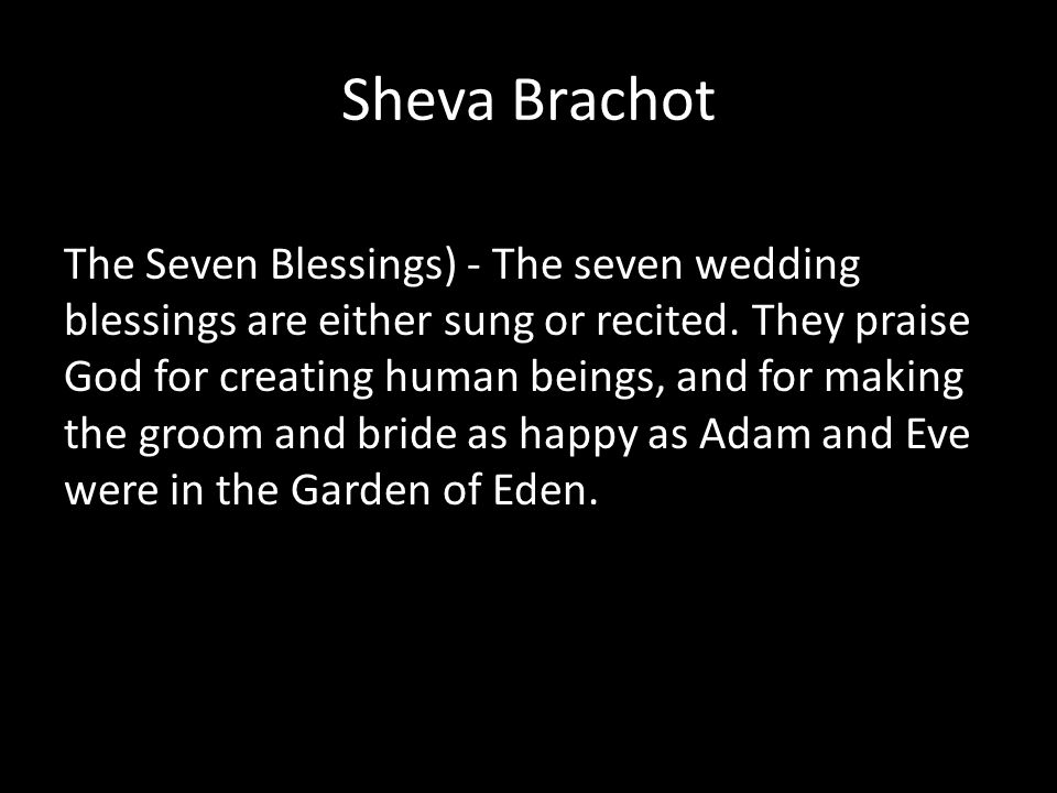Sheva Brachot The Seven Blessings) - The seven wedding blessings are either sung or recited. They praise God for creating human beings, and for making