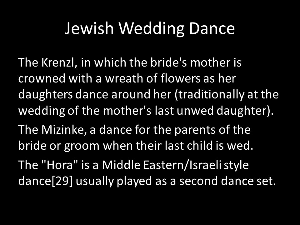 Jewish Wedding Dance The Krenzl, in which the bride's mother is crowned with a wreath of flowers as her daughters dance around her (traditionally at t