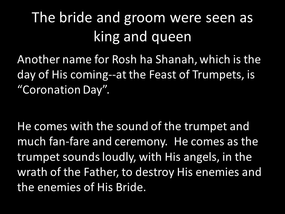The bride and groom were seen as king and queen Another name for Rosh ha Shanah, which is the day of His coming--at the Feast of Trumpets, is Coronati