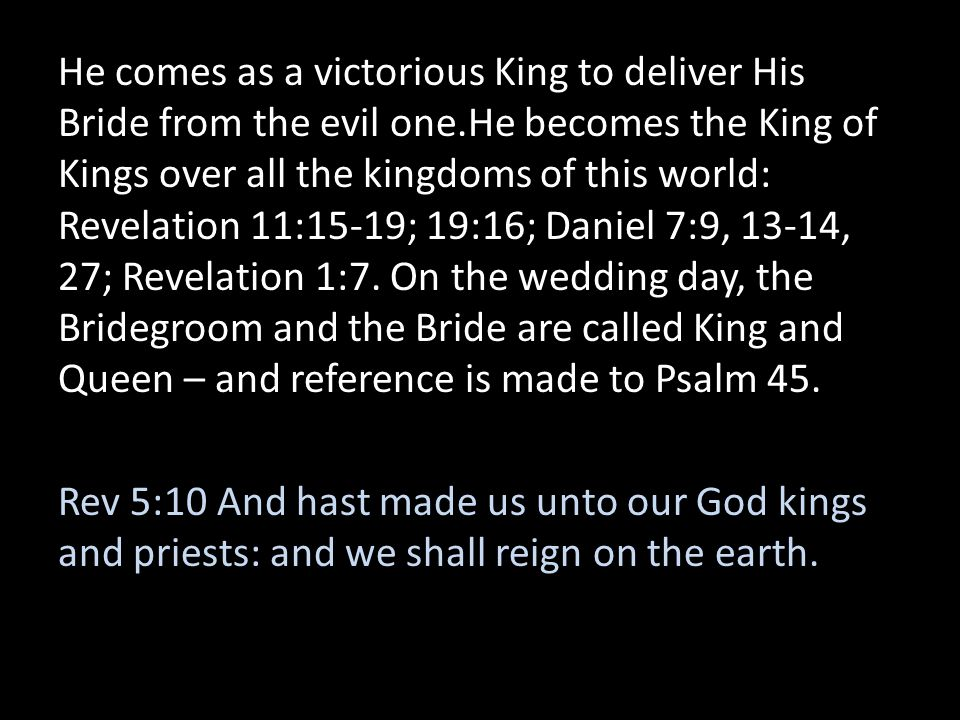 He comes as a victorious King to deliver His Bride from the evil one.He becomes the King of Kings over all the kingdoms of this world: Revelation 11:1