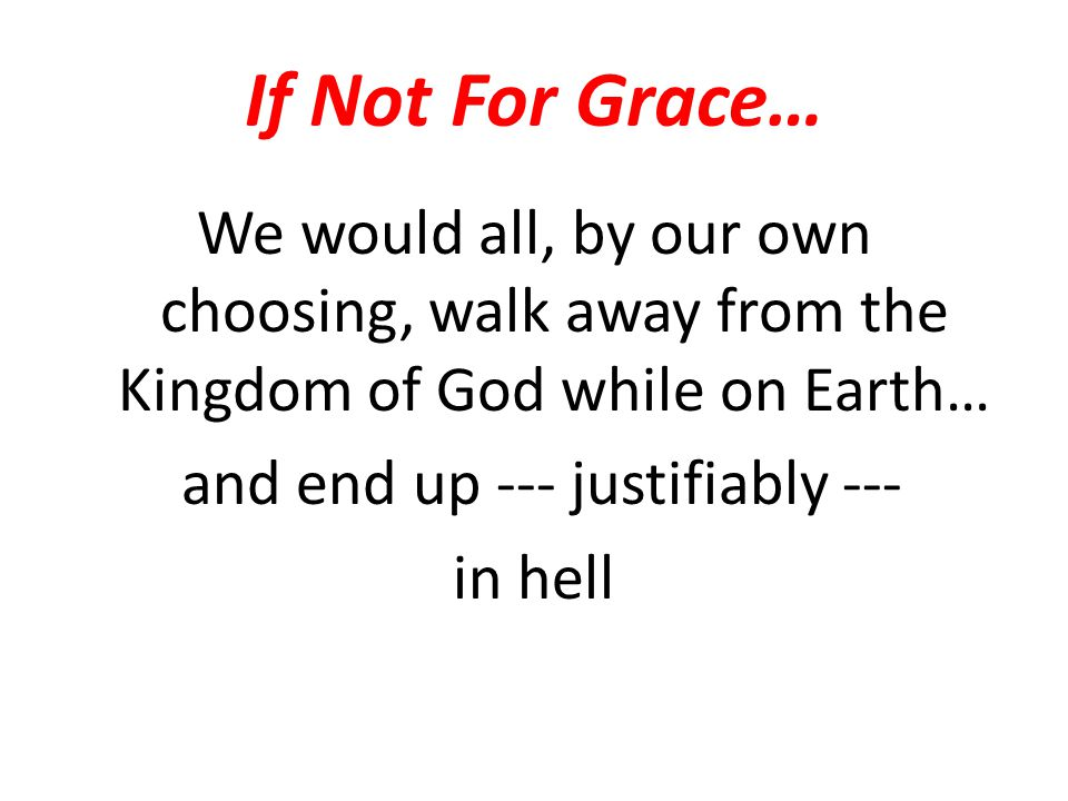 If Not For Grace… We would all, by our own choosing, walk away from the Kingdom of God while on Earth… and end up --- justifiably --- in hell