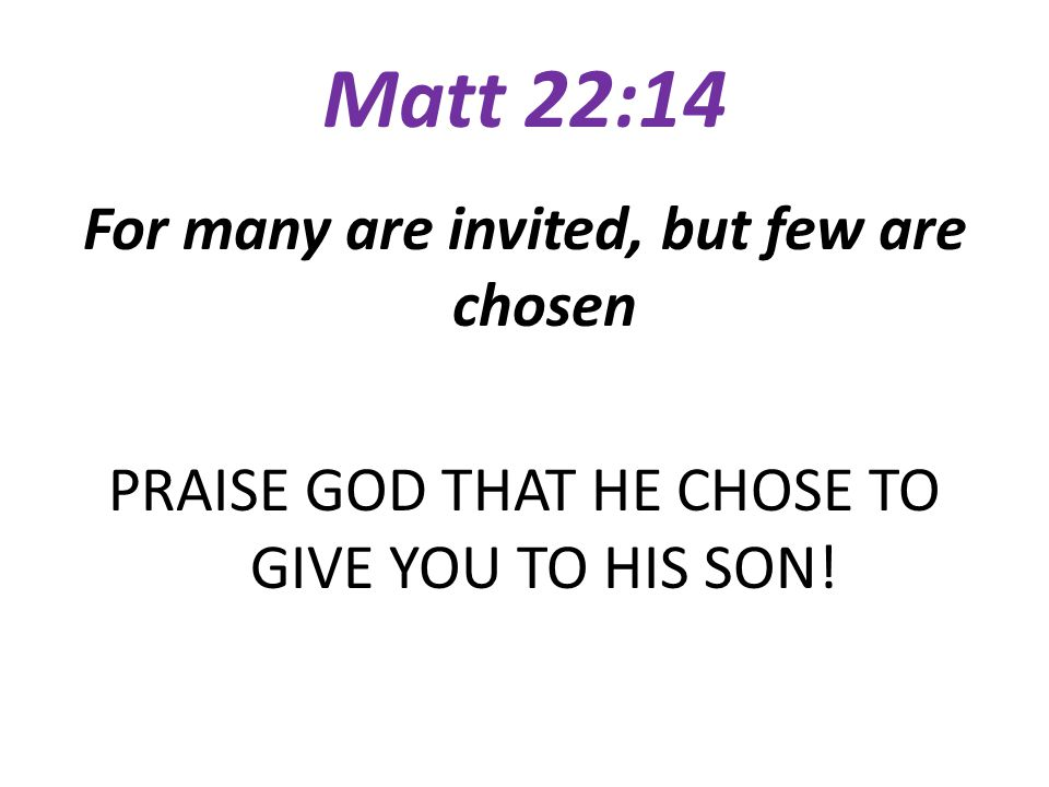 Matt 22:14 For many are invited, but few are chosen PRAISE GOD THAT HE CHOSE TO GIVE YOU TO HIS SON!