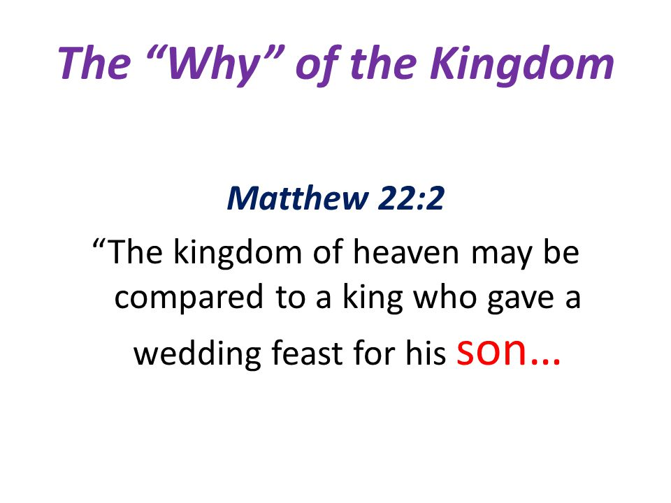 The Why of the Kingdom Matthew 22:2 The kingdom of heaven may be compared to a king who gave a wedding feast for his son…