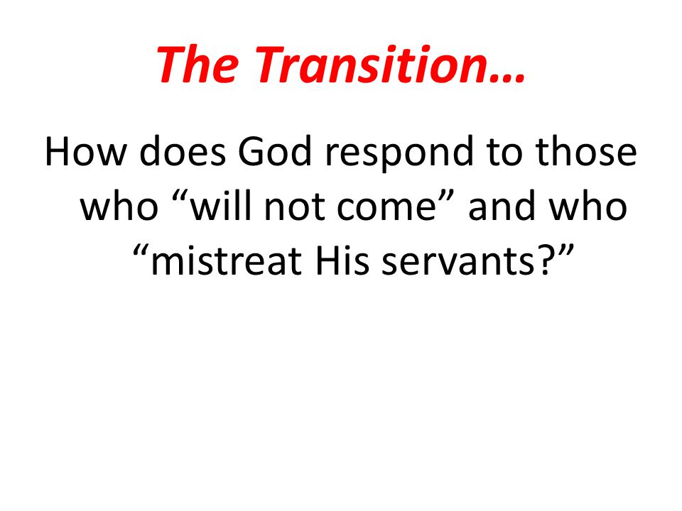 The Transition… How does God respond to those who will not come and who mistreat His servants?