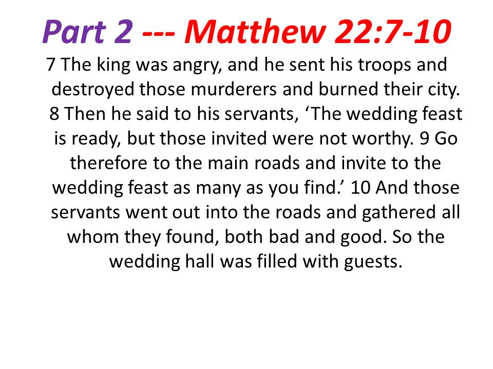 Part 2 --- Matthew 22:7-10 7 The king was angry, and he sent his troops and destroyed those murderers and burned their city.