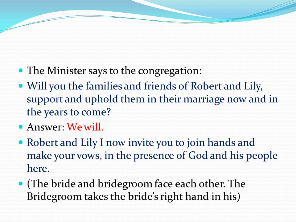 The Minister says to the congregation: Will you the families and friends of Robert and Lily, support and uphold them in their marriage now and in the years to come.