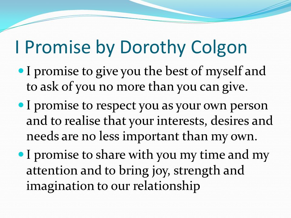 I Promise by Dorothy Colgon I promise to give you the best of myself and to ask of you no more than you can give.