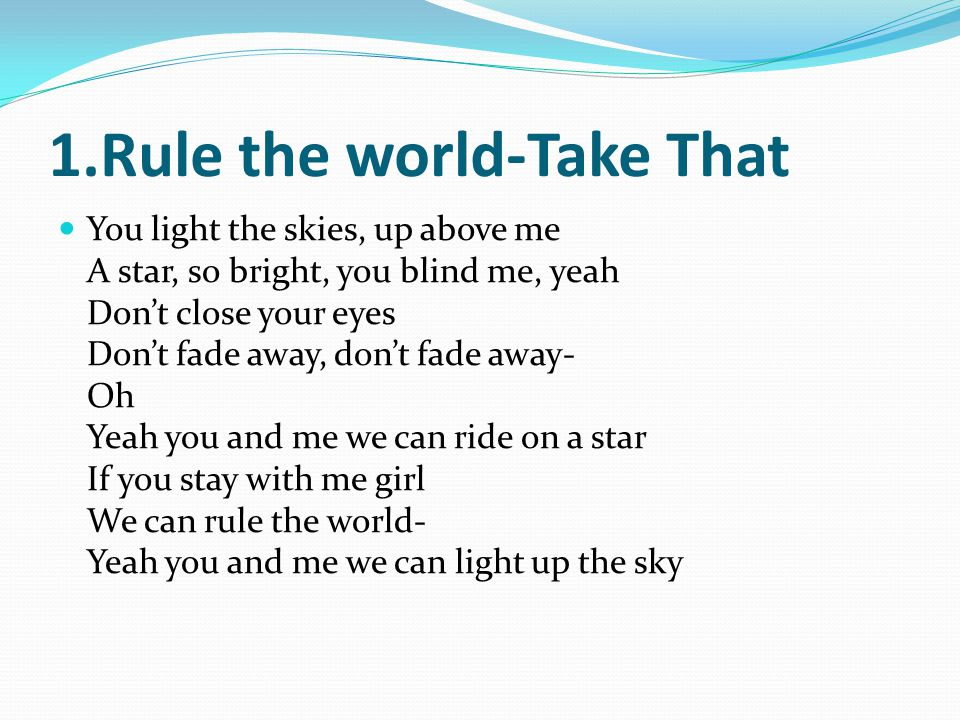 1.Rule the world-Take That You light the skies, up above me A star, so bright, you blind me, yeah Dont close your eyes Dont fade away, dont fade away- Oh Yeah you and me we can ride on a star If you stay with me girl We can rule the world- Yeah you and me we can light up the sky
