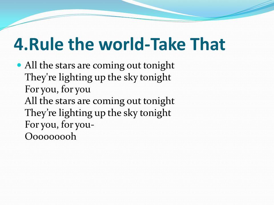 4.Rule the world-Take That All the stars are coming out tonight They re lighting up the sky tonight For you, for you All the stars are coming out tonight Theyre lighting up the sky tonight For you, for you- Ooooooooh