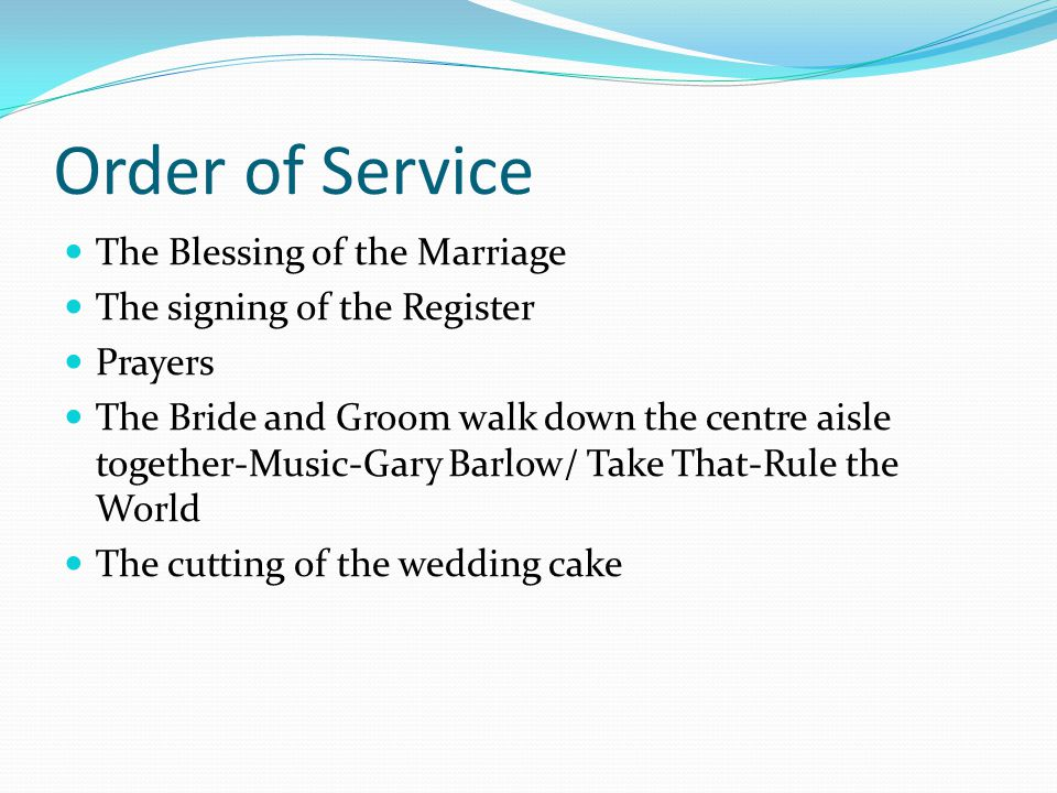 Order of Service The Blessing of the Marriage The signing of the Register Prayers The Bride and Groom walk down the centre aisle together-Music-Gary Barlow/ Take That-Rule the World The cutting of the wedding cake