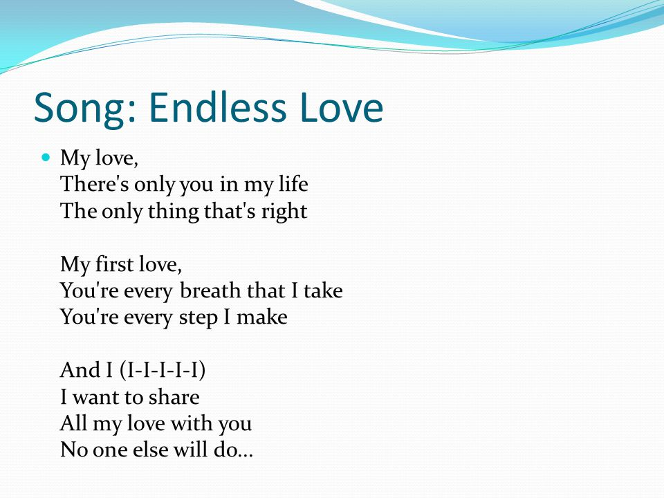 Song: Endless Love My love, There s only you in my life The only thing that s right My first love, You re every breath that I take You re every step I make And I (I-I-I-I-I) I want to share All my love with you No one else will do...