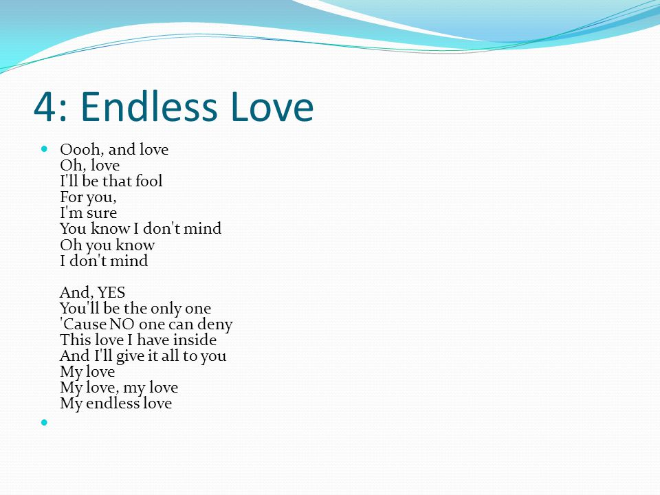 4: Endless Love Oooh, and love Oh, love I ll be that fool For you, I m sure You know I don t mind Oh you know I don t mind And, YES You ll be the only one Cause NO one can deny This love I have inside And I ll give it all to you My love My love, my love My endless love