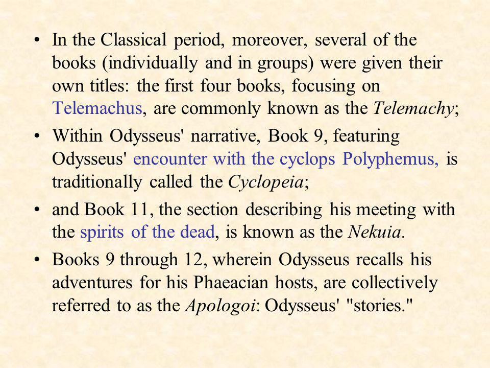 In the Classical period, moreover, several of the books (individually and in groups) were given their own titles: the first four books, focusing on Telemachus, are commonly known as the Telemachy; Within Odysseus narrative, Book 9, featuring Odysseus encounter with the cyclops Polyphemus, is traditionally called the Cyclopeia; and Book 11, the section describing his meeting with the spirits of the dead, is known as the Nekuia.