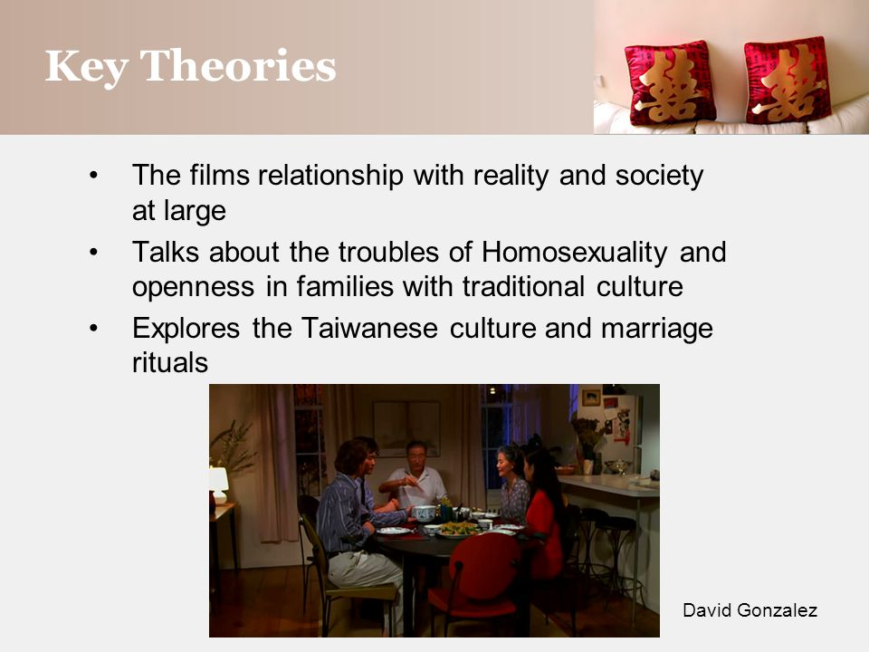 Key Theories The films relationship with reality and society at large Talks about the troubles of Homosexuality and openness in families with traditional culture Explores the Taiwanese culture and marriage rituals David Gonzalez