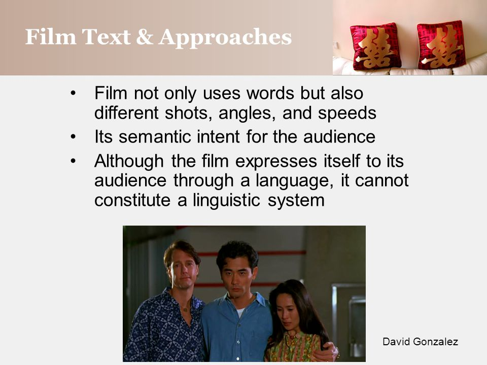 Film Text & Approaches David Gonzalez Film not only uses words but also different shots, angles, and speeds Its semantic intent for the audience Although the film expresses itself to its audience through a language, it cannot constitute a linguistic system