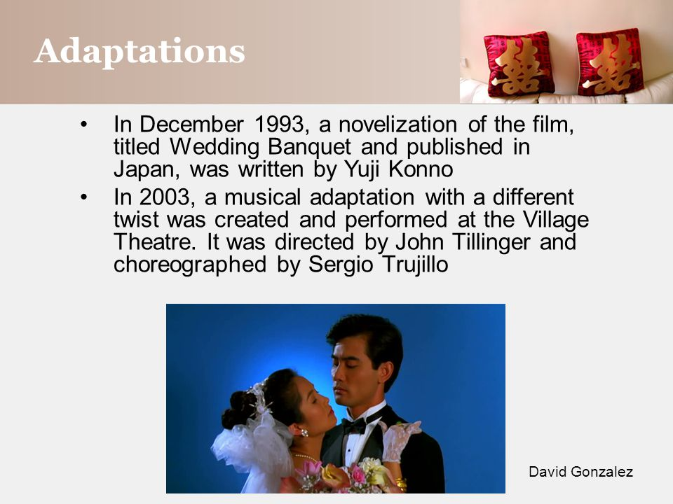 Adaptations David Gonzalez In December 1993, a novelization of the film, titled Wedding Banquet and published in Japan, was written by Yuji Konno In 2003, a musical adaptation with a different twist was created and performed at the Village Theatre.