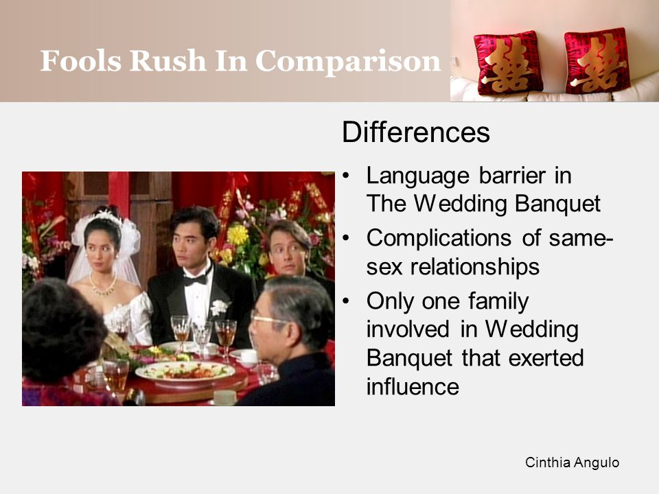 Fools Rush In Comparison Differences Language barrier in The Wedding Banquet Complications of same- sex relationships Only one family involved in Wedding Banquet that exerted influence