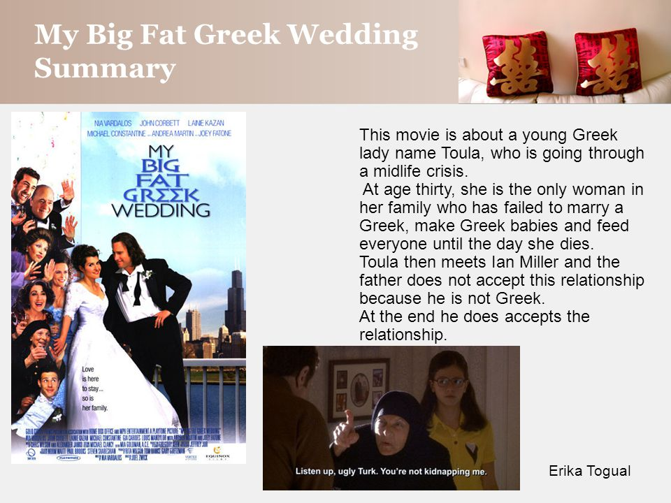My Big Fat Greek Wedding Summary Erika Togual This movie is about a young Greek lady name Toula, who is going through a midlife crisis.