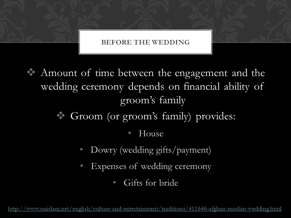 Amount of time between the engagement and the wedding ceremony depends on financial ability of grooms family Groom (or grooms family) provides: House Dowry (wedding gifts/payment) Expenses of wedding ceremony Gifts for bride BEFORE THE WEDDING http://www.onislam.net/english/culture-and-entertainment/traditions/411646-afghan-muslim-wedding.html