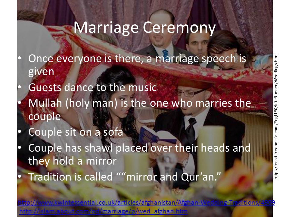 Marriage Ceremony Once everyone is there, a marriage speech is given Guests dance to the music Mullah (holy man) is the one who marries the couple Couple sit on a sofa Couple has shawl placed over their heads and they hold a mirror Tradition is called mirror and Quran.