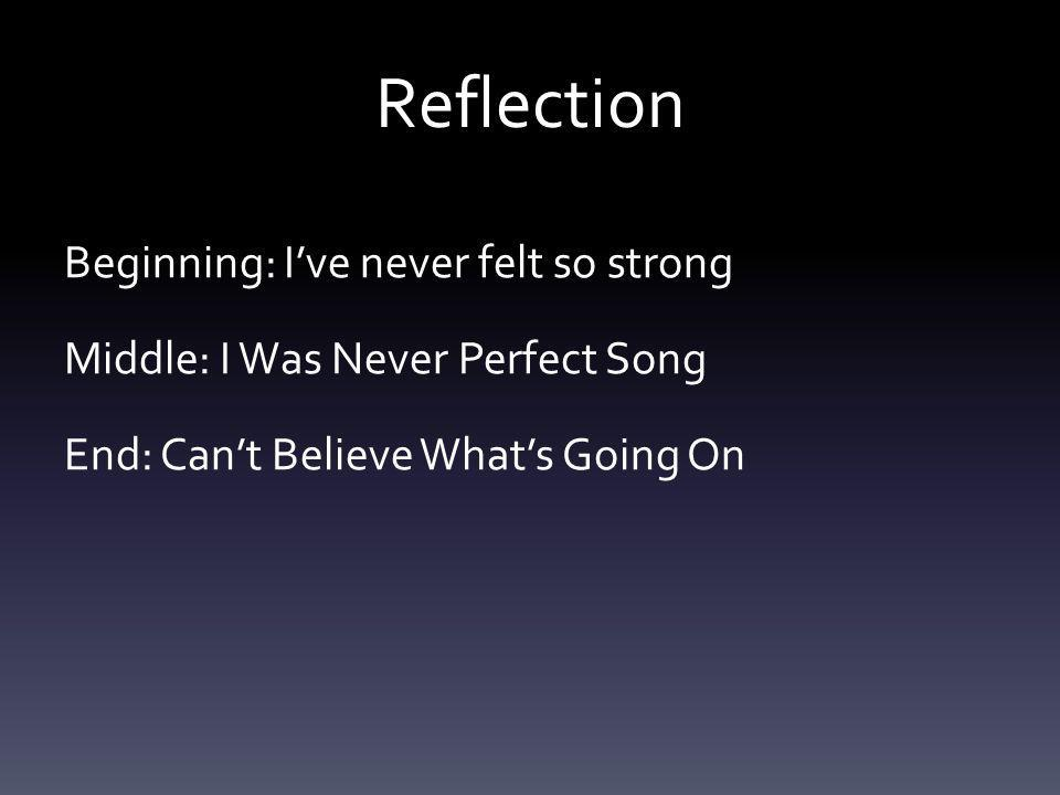 Reflection Beginning: Ive never felt so strong Middle: I Was Never Perfect Song End: Cant Believe Whats Going On