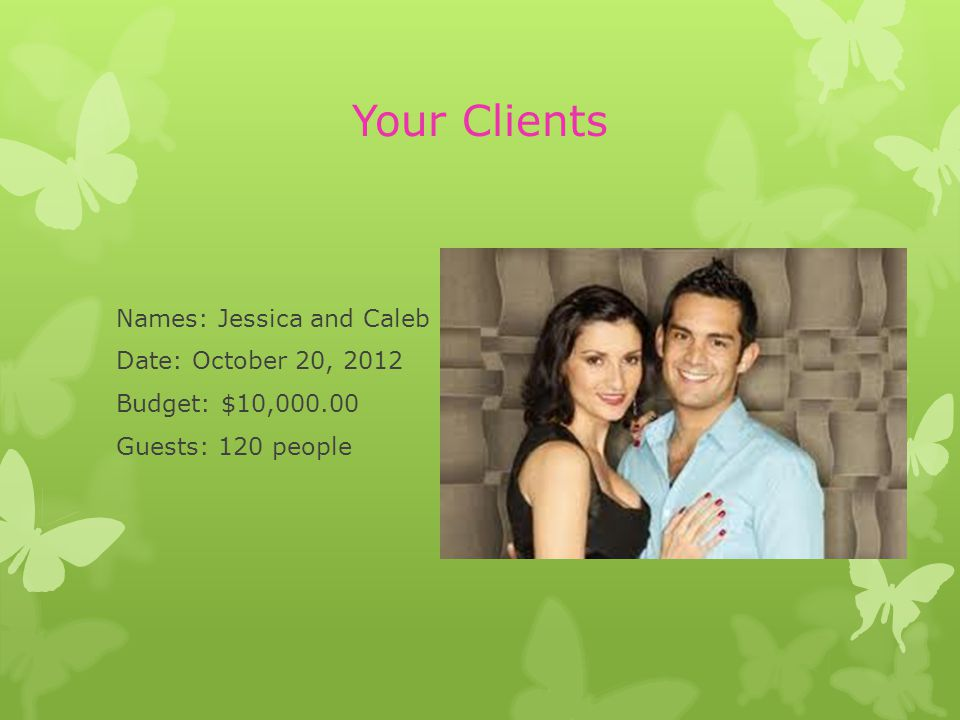 Your Clients Names: Jessica and Caleb Date: October 20, 2012 Budget: $10, Guests: 120 people