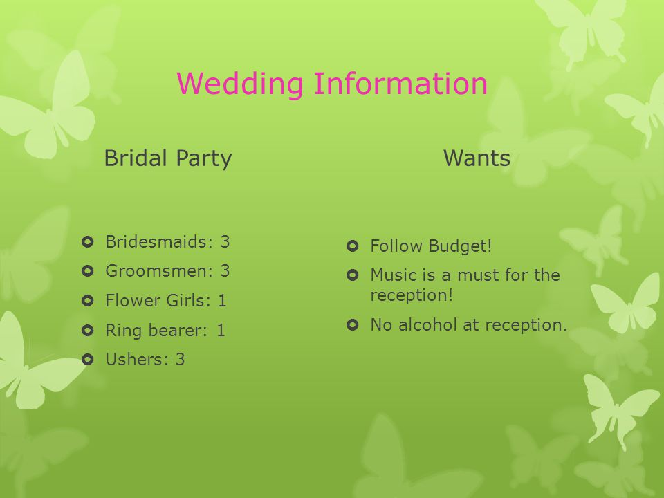 Wedding Information Bridal Party Bridesmaids: 3 Groomsmen: 3 Flower Girls: 1 Ring bearer: 1 Ushers: 3 Wants Follow Budget! Music is a must for the rec