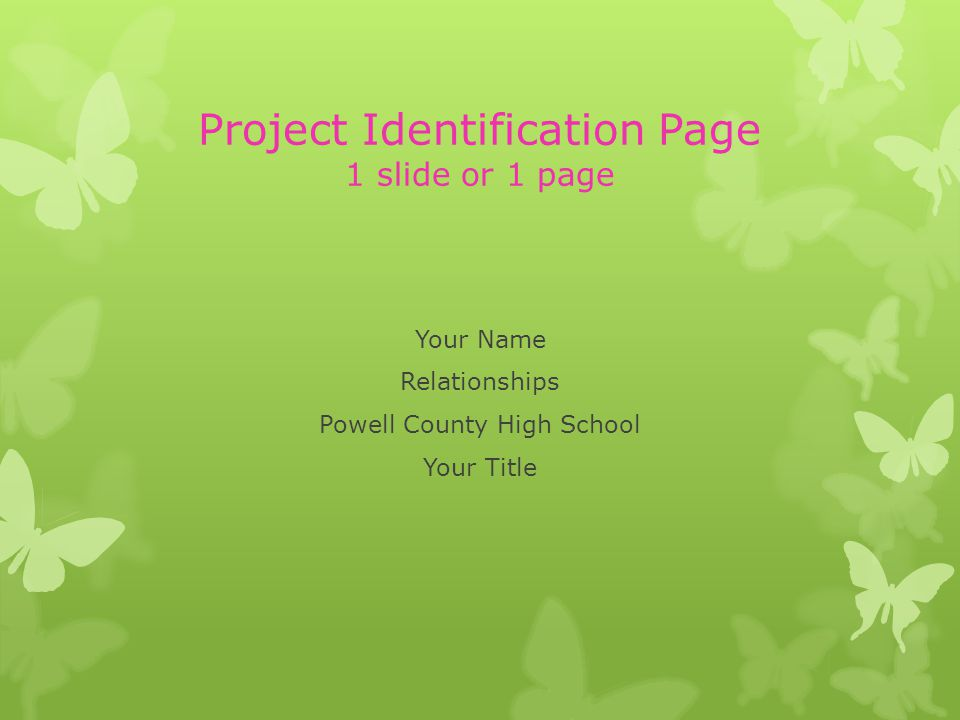 Project Identification Page 1 slide or 1 page Your Name Relationships Powell County High School Your Title