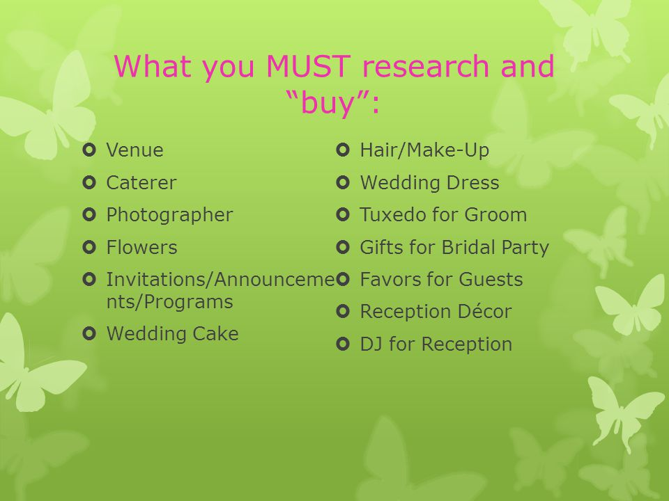What you MUST research and buy: Venue Caterer Photographer Flowers Invitations/Announceme nts/Programs Wedding Cake Hair/Make-Up Wedding Dress Tuxedo for Groom Gifts for Bridal Party Favors for Guests Reception Décor DJ for Reception
