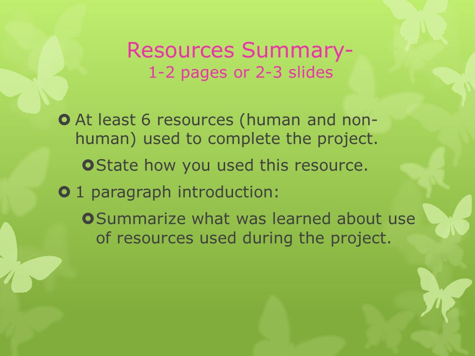 Resources Summary- 1-2 pages or 2-3 slides At least 6 resources (human and non- human) used to complete the project.