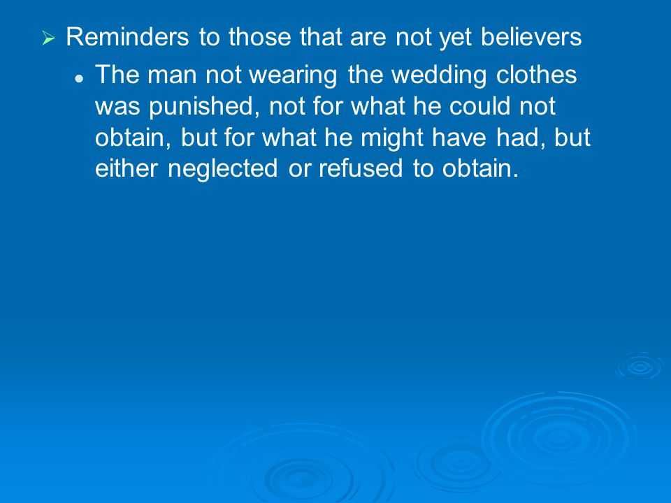 Reminders to those that are not yet believers The man not wearing the wedding clothes was punished, not for what he could not obtain, but for what he