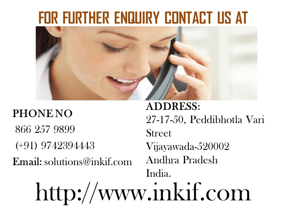 FOR FURTHER ENQUIRY CONTACT US AT PHONE NO 866 257 9899 (+91) 9742394443 Email: solutions@inkif.com ADDRESS: 27-17-50, Peddibhotla Vari Street Vijayawada-520002 Andhra Pradesh India.