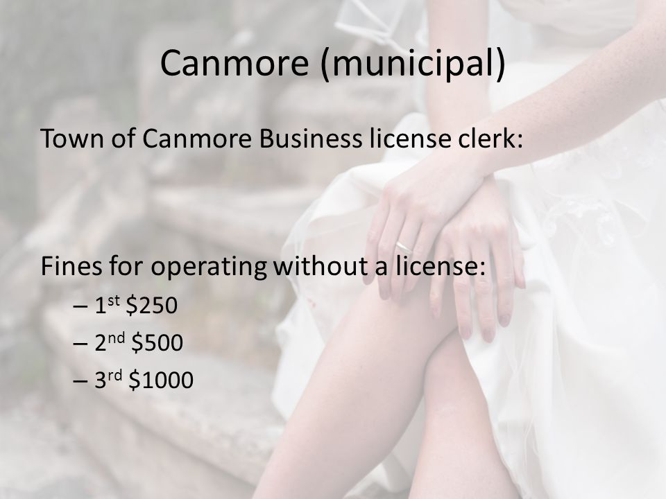 Canmore (municipal) Town of Canmore Business license clerk: Fines for operating without a license: – 1 st $250 – 2 nd $500 – 3 rd $1000