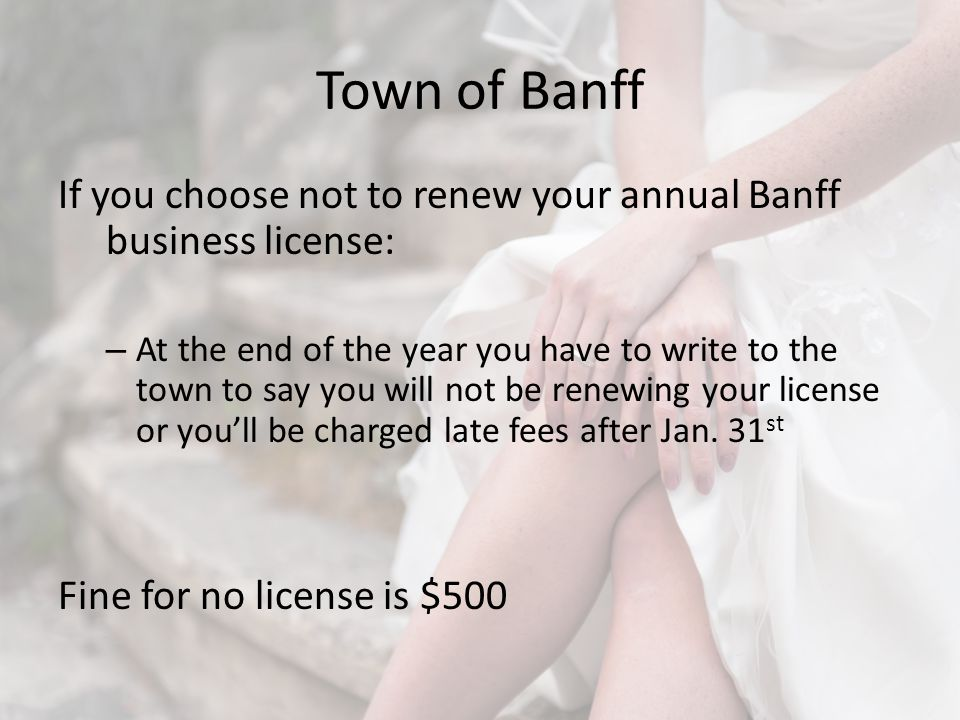 Town of Banff If you choose not to renew your annual Banff business license: – At the end of the year you have to write to the town to say you will not be renewing your license or youll be charged late fees after Jan.