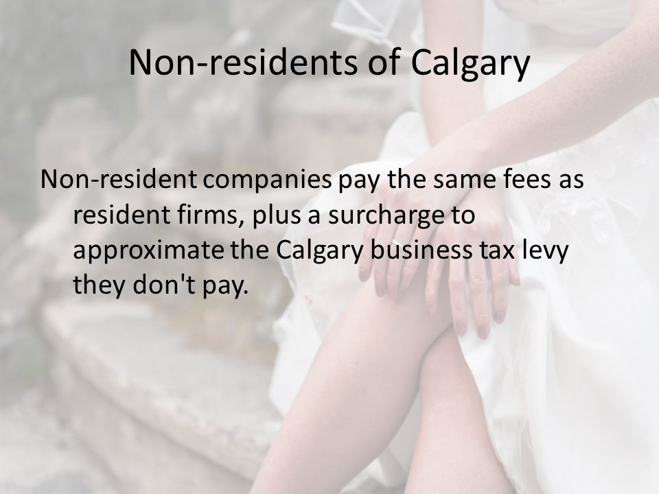 Non-residents of Calgary Non-resident companies pay the same fees as resident firms, plus a surcharge to approximate the Calgary business tax levy they don t pay.