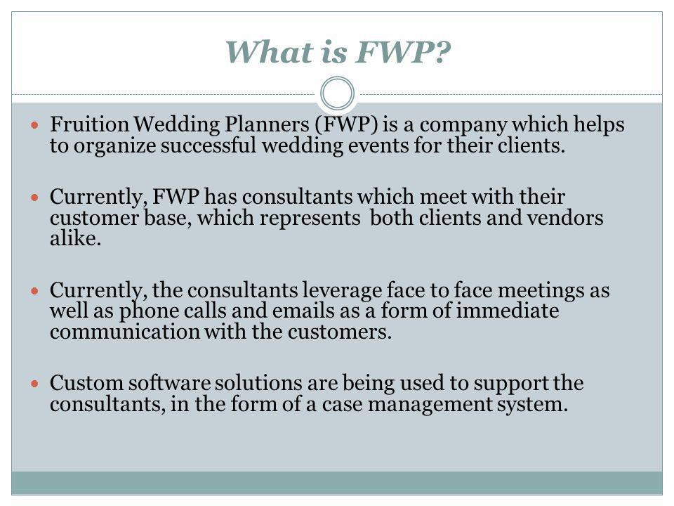What is FWP? Fruition Wedding Planners (FWP) is a company which helps to organize successful wedding events for their clients. Currently, FWP has cons