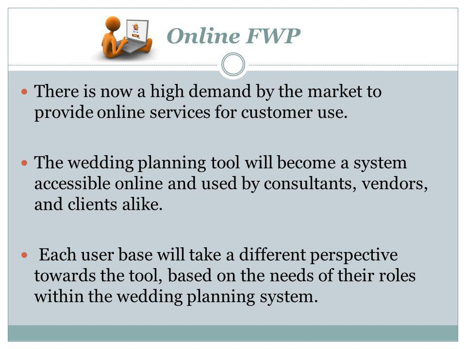 Online FWP There is now a high demand by the market to provide online services for customer use. The wedding planning tool will become a system access