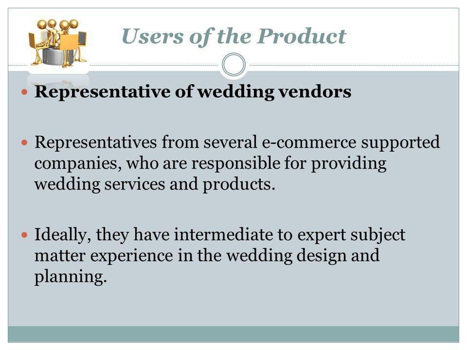 Users of the Product Representative of wedding vendors Representatives from several e-commerce supported companies, who are responsible for providing