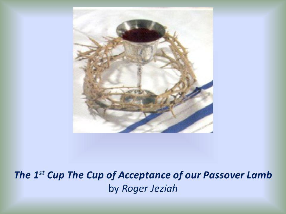 The 1 st Cup The Cup of Acceptance of our Passover Lamb by Roger Jeziah